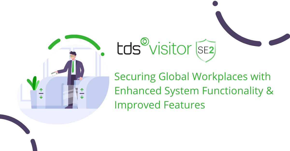 TDS Visitor SE2: Securing Global Workplaces with Enhanced System Functionality & Improved Features